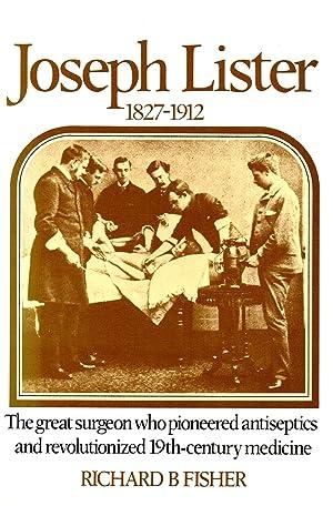 Joseph Lister 1827-1912 : The Great Surgeon: Richard B. Fisher