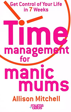 Time Management For Manic Mums : Get Control Of Your Life In 7 Weeks :