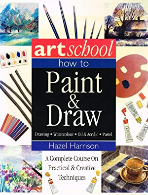 Art School : How To Paint & Draw : A Complete Course On Practical & Creative Techniques :