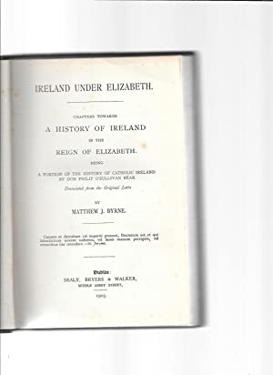 Ireland under Elizabeth. Chapters towards A History of Ireland in the Reign of Elizabeth: being a ...