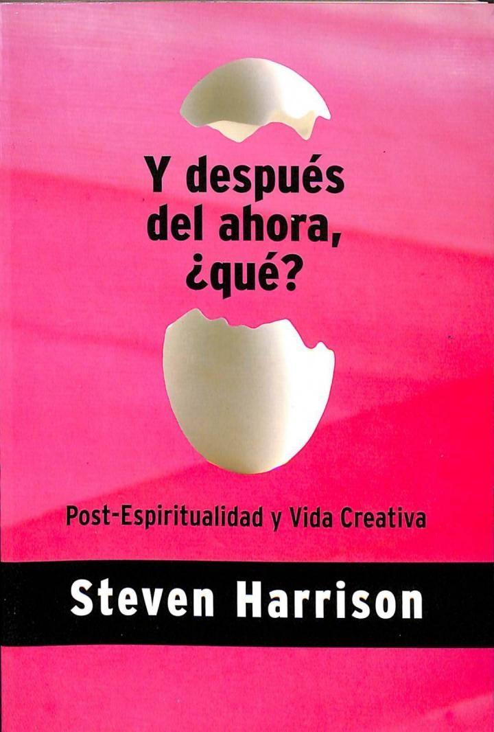 Y DESPUÉS DEL AHORA, QUÉ?: POST-ESPIRITUALIDAD Y VIDA CREATIVA. - STEVEN HARRISON