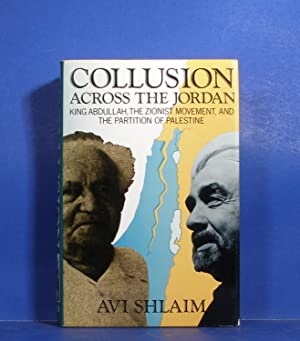 Collusion Across the Jordan; King Abdullah, The Zionest Movement, and the Partition of Palestine: ...