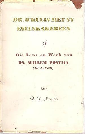 Dr. O'Kulis met sy Eselskakebeen of Die Lewe en werk van Ds. Willem Postma (1874 - 1920): ...