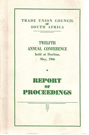 Trade Union Council of South Africa Twelfth Annual Conference held at Durban, May, 1966 - Report of...