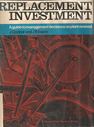 Replacement Investment - a guide to management decisions on plant renewal.: J Connor & J B Evans