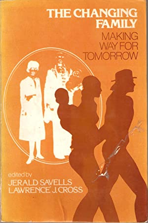 The Changing Family - Making Way for Tomorrow: Jerald Savells & Lawrence J Cross (eds)