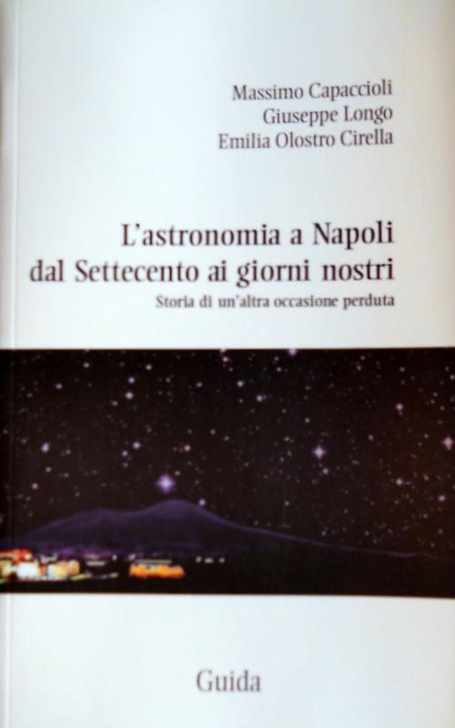 L'ASTRONOMIA A NAPOLI DAL SETTECENTO AI GIORNI NOSTRI. STORIA DI UN'ALTRA OCCASIONE PERDUTA - MASSIMO CAPACCIOLI, GIUSEPPE LONGO, EMILIA OLOSTRO CIRELLA