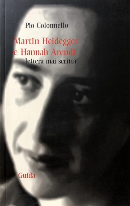 MARTIN HEIDEGGER E HANNAH ARENDT: LETTERA MAI SCRITTA - PIO COLONNELLO