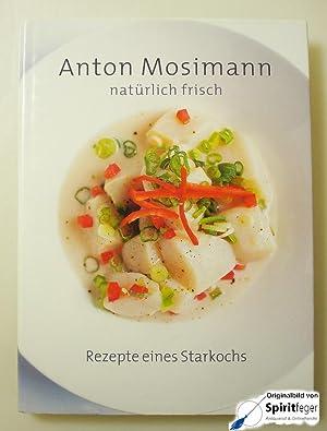 natürlich frisch: Rezepte eines Starkochs: Mosimann, Anton