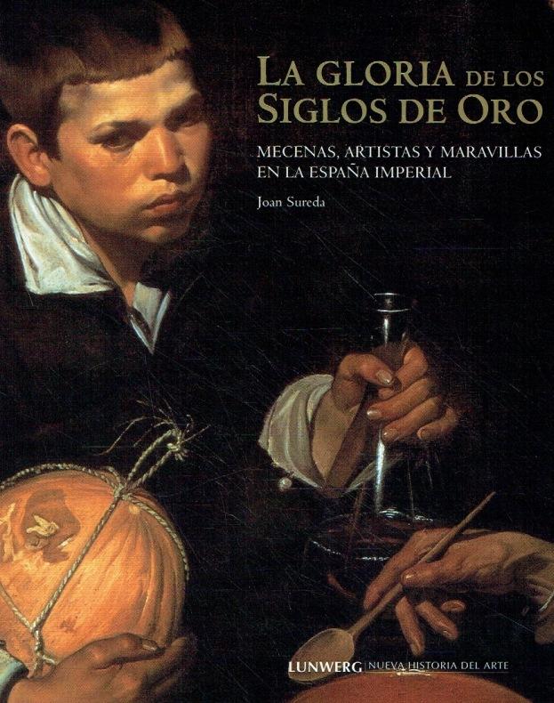 La gloria de los siglos de oro : mecenas, artistas y maravillas en la España imperial. - Sureda, Joan