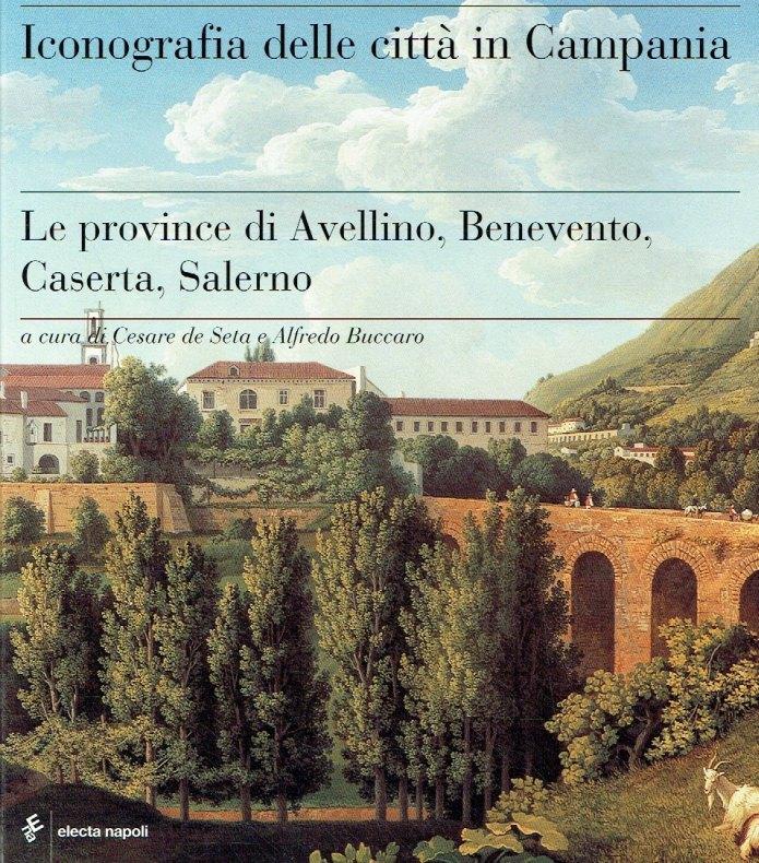 Iconografia delle città in Campania. Le province di Avellino, Benevento, Caserta e Salerno. - Seta, Cesare de; Buccaro, Alfredo (Hrsg.)