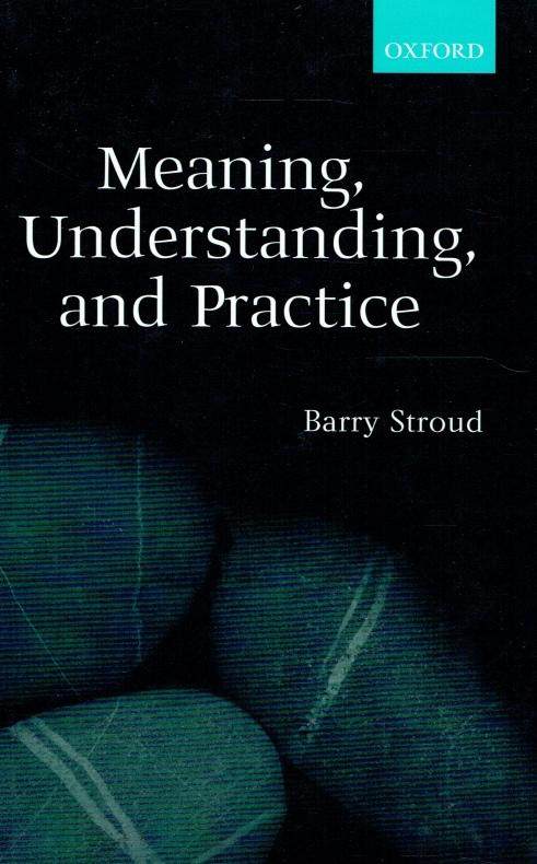 Meaning, understanding, and practice : philosophical essays. - Stroud, Barry