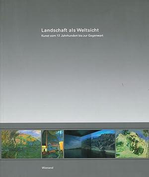 Landschaft als Weltsicht: Kunst vom 17. Jahrhundert bis zur Gegenwart - Gemälde, Fotografien, ...