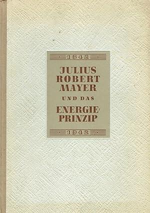 Robert Mayer und das Energieprinzip 1842 - 1942. Gedenkschrift zur 100. Wiederkehr der Entdeckung ...