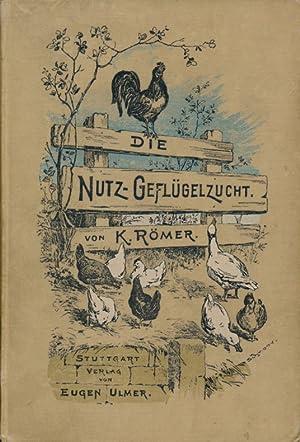 Die Nutz-Geflügelzucht: eine Anleitung zum praktischen Betrieb derselben.: Römer, K.