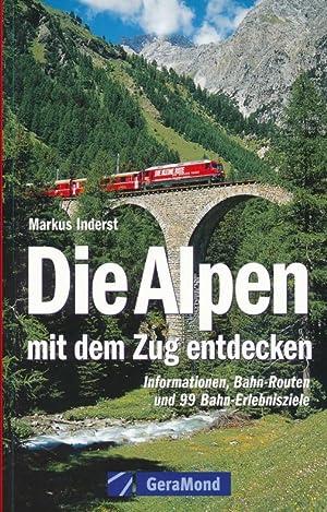 Die Alpen mit dem Zug entdecken : Informationen, Bahn-Routen und 99 Bahn-Erlebnisziele.: Inderst, ...