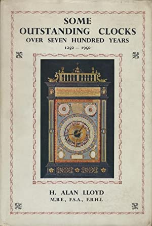 Some outstanding Clocks ; Over seven hundred Years ; 1250 - 1950.: Lloyd, H. Alan