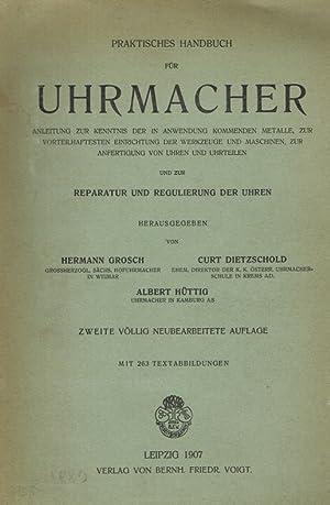 Praktisches Handbuch für Uhrmacher.: Grosch, Hermann ; Dietzscholdm Curt ; Hüttig, Albert