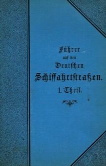 Führer auf den deutschen Schiffahrtstraßen, 1. Theil: Rhein-, Donau-, Ems- und ...