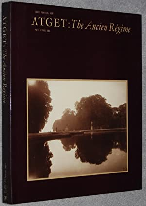 The Work of Atget : Volume III. The Ancien Regime (Springs Industries Series on the Art of Photog...