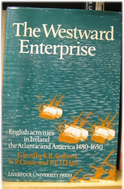 The Westward Enterprise: English Activities in Ireland, the Atlantic, and America 1480-1650: ...