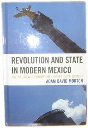 Revolution and State in Modern Mexico: The Political Economy of Uneven Development: Morton, Adam ...