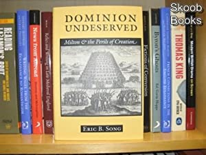 Dominion Undeserved: Milton and the Perils of Creation: Song, Eric B.
