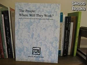 The People: Where Will They Work?: Report of TCPA Research Into the Changing Geography of ...