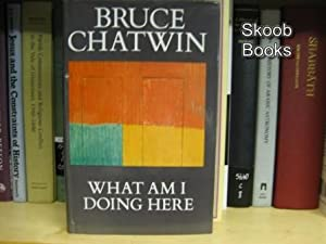 What Am I Doing Here?: Chatwin, Bruce