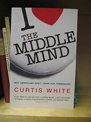 The Middle Mind: Why Americans don't Think for Themselves: White, Curtis
