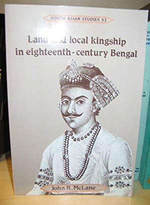 Land and Local Kingship in Eighteenth-Century Bengal (Cambridge South Asian Studies): McLane, John ...