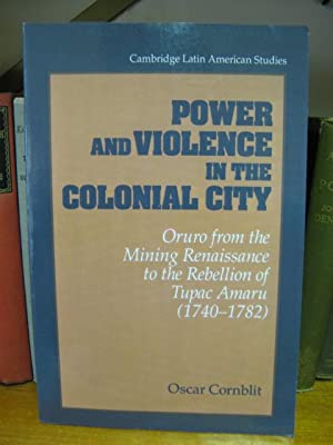 Power and Violence in the Colonial City: Oruro from the Mining Renaissance to the Rebellion of ...