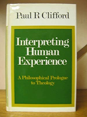 Interpreting Human Experience: A Philosophical Prologue to Theology: Clifford, Paul R.