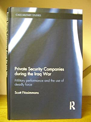 Private Security Companies during the Iraq War: Military Performance and the Use of Deadly Force: ...