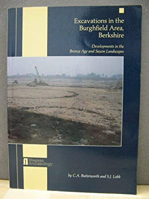 Excavations in the Burghfield Area, Berkshire: Developments in the Bronze Age and Saxon Landscape...