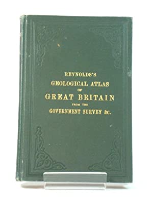 Reynold's Geological Atlas of Great Britain, Comprising a Series of Maps Geologically Coloured, f...