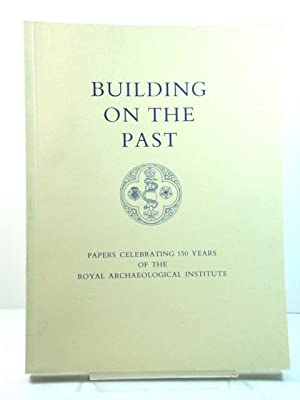 Building on the Past: Papers Celebrating 150 Years of the Royal Archaeological Institute