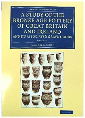A Study of the Bronze Age Pottery of Great Britain and Ireland and Its Associated Grave-Goods, Vo...