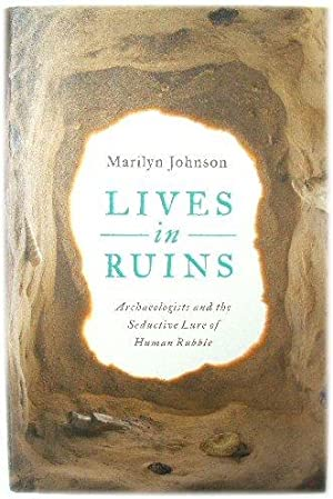 Lives in Ruins: Archaeologists: Archaeologists And the Seductive Lure of Human Rubble