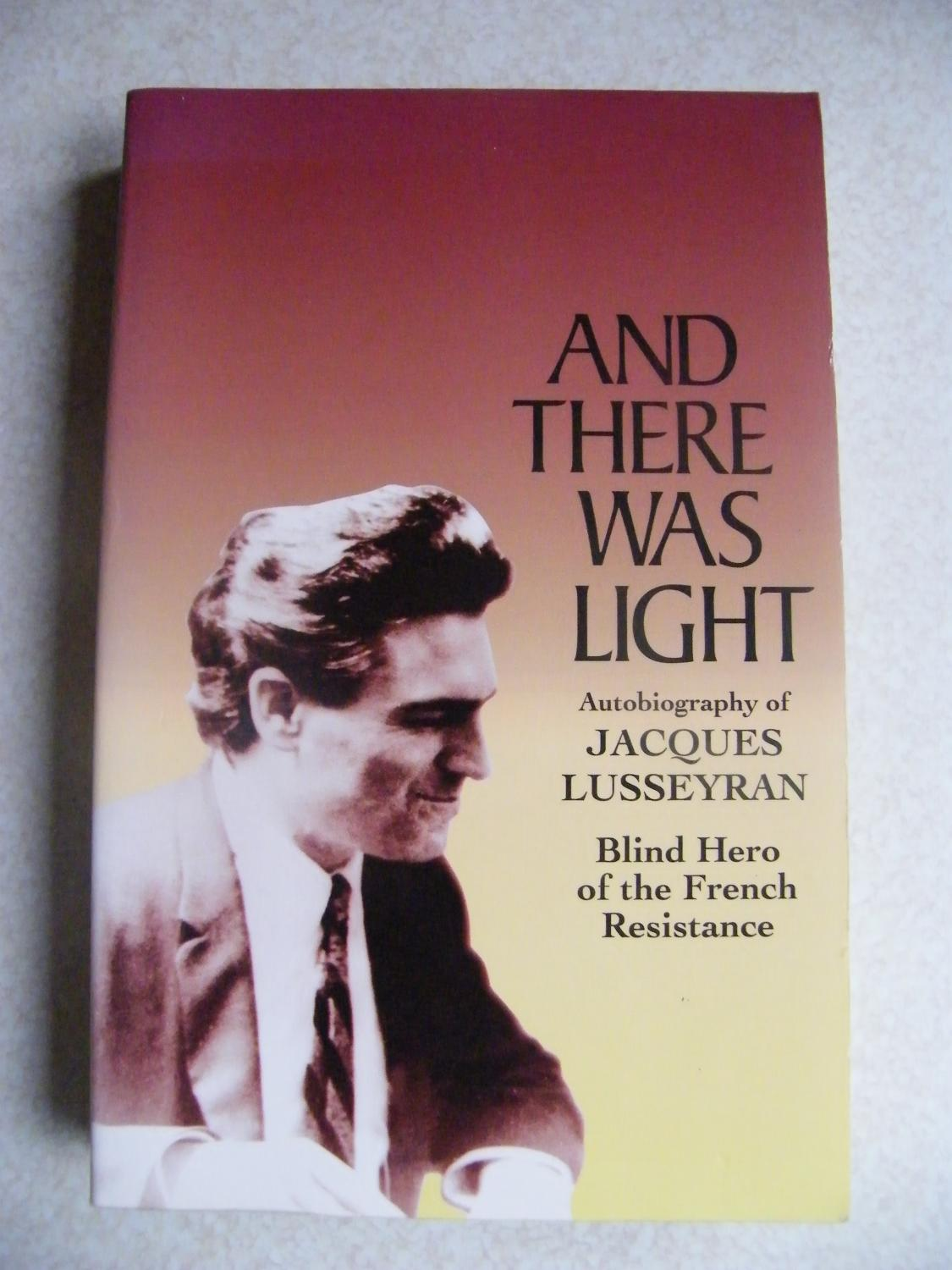 And There Was Light: Autobiography of Jacques Lusseyran: Blind Hero of the French Resistance, Jacques Lusseyran