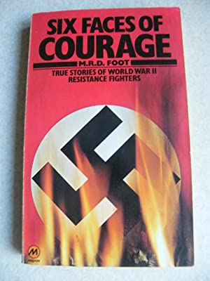 Six Faces of Courage. True Stories of WWII Resistance Fighters: Foot, M. R. D.
