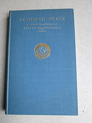 Gathered Grace. A Short Selection of George Macdonald's Poems: Complied By Elizabeth Yates