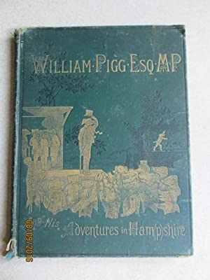 William Pigg Esquire MP And His Adventures in Hampshire. Or, Life's Burlesque in Black and ...