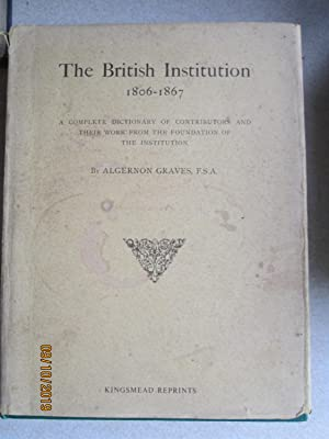 British Institution, 1806-67: A Complete Dictionary of Contributors and Their Work From the Found...