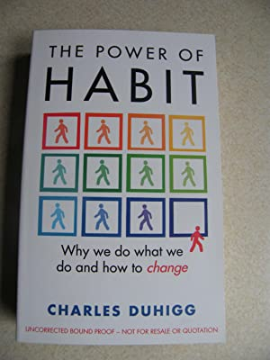 The Power of Habit. Why We Do What We Do & How To Change. Uncorrected Proof: Charles Duhigg
