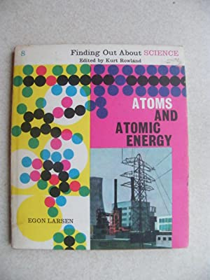 Atoms and Atomic Energy. Finding Out About Science #8: Egon Larsen