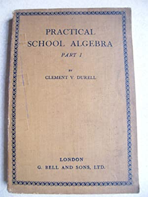Practical School Algebra. Part I: Clement V. Durell