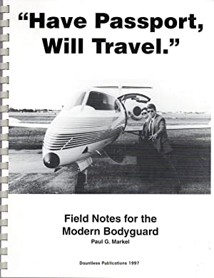 Have Passport, Will Travel - Field Notes for the Modern Bodyguard: Paul G. Markel