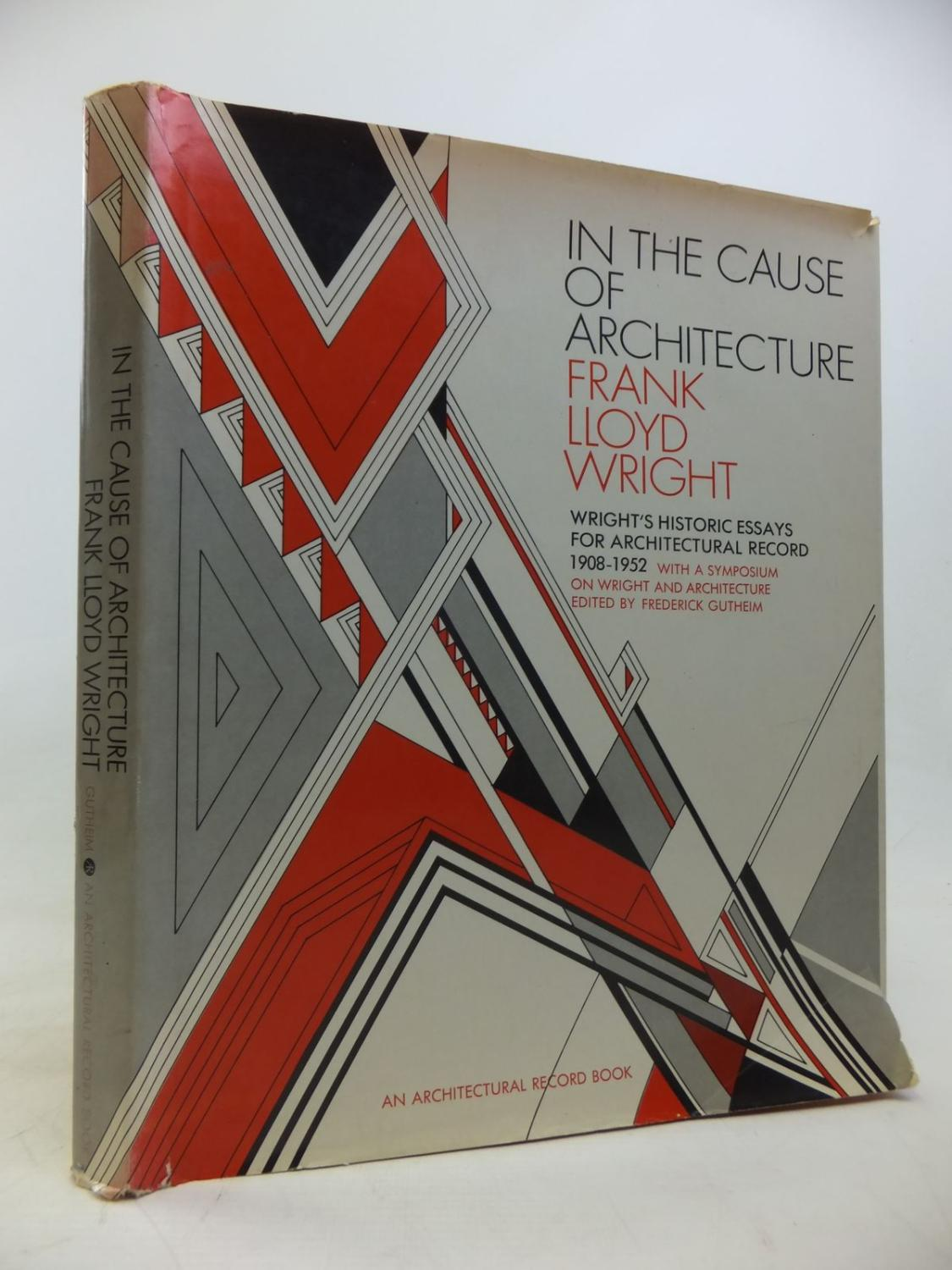 in the cause of architecture essays by frank lloyd 0070253501 in the cause of architecture essays by frank lloyd wright for architectural record 1908 1952 by frank lloyd wright abebooks