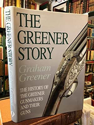 The Greener Story : The History of the Greener Gunmakers and Their Guns